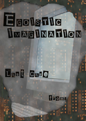 『EGOISTIC IMAGINATION LAST CASE』